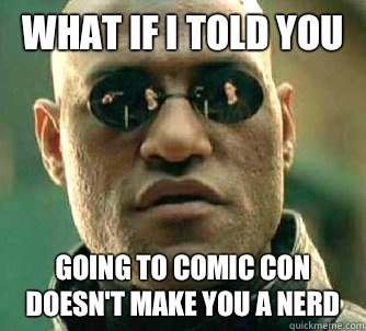 What if I told you Going to comic con doesn't make you a nerd  - What if I told you Going to comic con doesn't make you a nerd   Matrix Morpheus