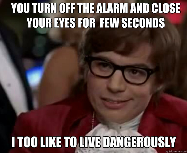 YOu turn off the alarm and close your eyes for  few seconds I TOO LIKE TO LIVE DANGEROUSLY