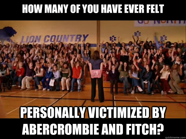 How many of you have ever felt personally victimized by Abercrombie and Fitch?