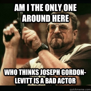 Am i the only one around here who thinks Joseph Gordon-Levitt is a bad actor - Am i the only one around here who thinks Joseph Gordon-Levitt is a bad actor  Misc