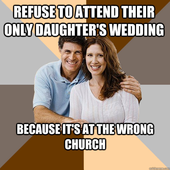 Refuse to attend their only daughter's wedding Because it's at the wrong church - Refuse to attend their only daughter's wedding Because it's at the wrong church  Scumbag Parents