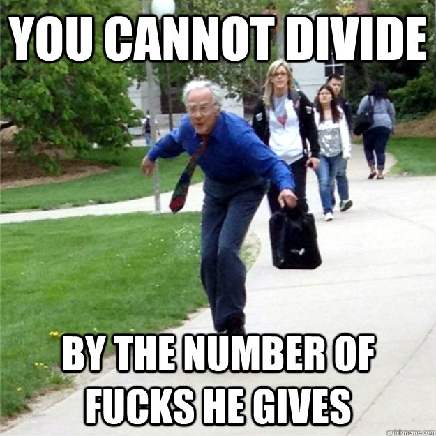 You cannot divide by the number of fucks he gives
