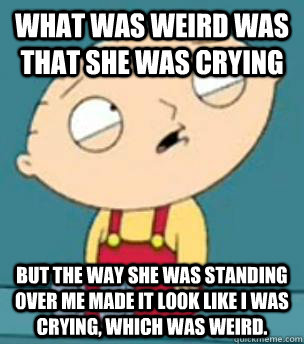 What was weird was that she was crying but the way she was standing over me made it look like I was crying, which was weird.  - What was weird was that she was crying but the way she was standing over me made it look like I was crying, which was weird.   Are you retarded stewie