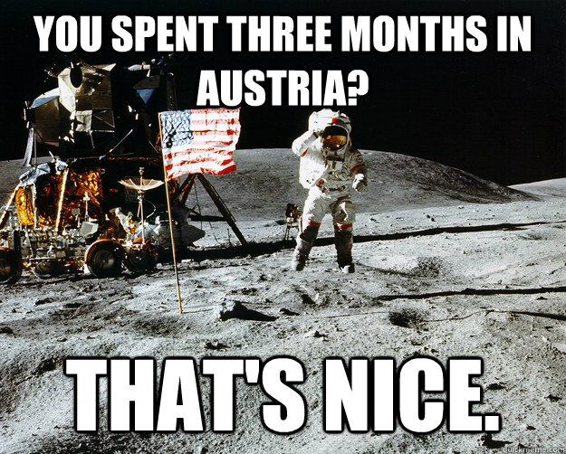 You spent three months in austria? that's nice. - You spent three months in austria? that's nice.  Unimpressed Astronaut