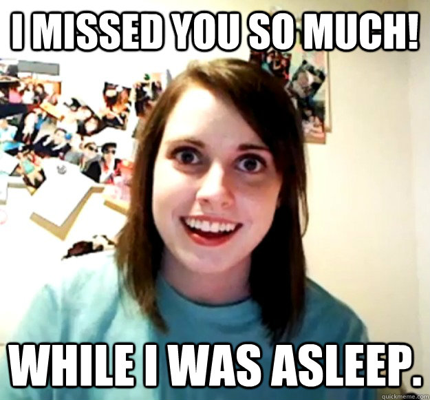 I missed you so much! While i was asleep. - I missed you so much! While i was asleep.  Overly Attached Girlfriend