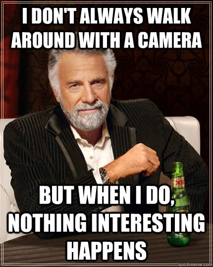 I don't always walk around with a camera but when i do, nothing interesting happens - I don't always walk around with a camera but when i do, nothing interesting happens  The Most Interesting Man In The World