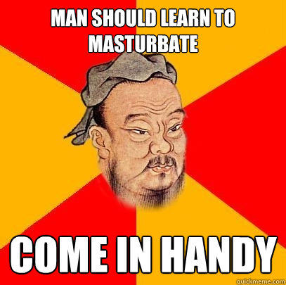 Man should learn to masturbate Come in handy - Man should learn to masturbate Come in handy  Confucius says