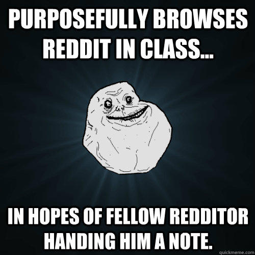 Purposefully browses Reddit in class... in hopes of fellow Redditor handing him a note. - Purposefully browses Reddit in class... in hopes of fellow Redditor handing him a note.  Forever Alone