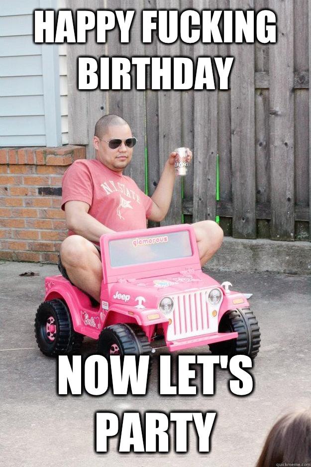 Happy fucking birthday  Now let's party