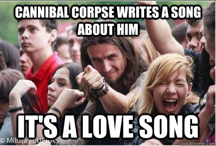 08f2f7a5dde276ce3959c59cb9e84ae80e32555c0d2763a1bae7cb795a30b543 cannibal corpse writes a song about him it's a love song,Cannibal Corpse Meme