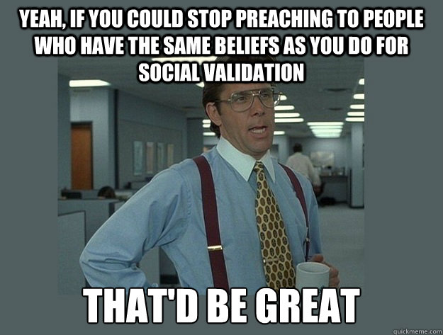 Yeah, if you could stop preaching to people who have the same beliefs as you do for social validation That'd be great - Yeah, if you could stop preaching to people who have the same beliefs as you do for social validation That'd be great  Office Space Lumbergh