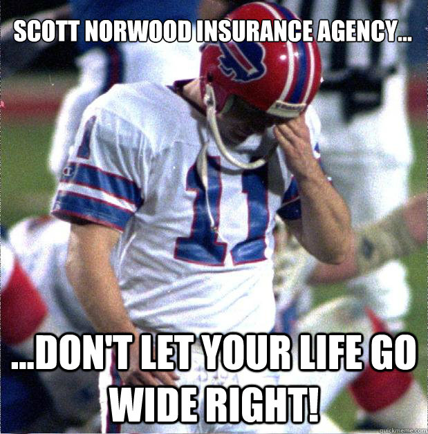 Scott norwood insurance agency... ...don't let your life go wide right!  Buffalo Bills Fail
