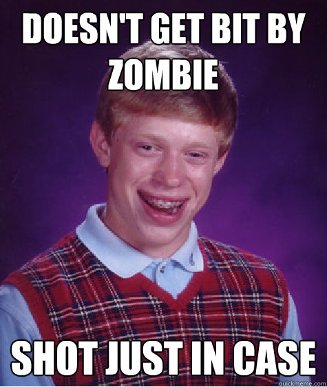 Doesn't get bit by zombie shot just in case - Doesn't get bit by zombie shot just in case  Bad Luck Brian