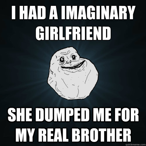 I had a imaginary girlfriend she dumped me for my real brother - I had a imaginary girlfriend she dumped me for my real brother  Forever Alone