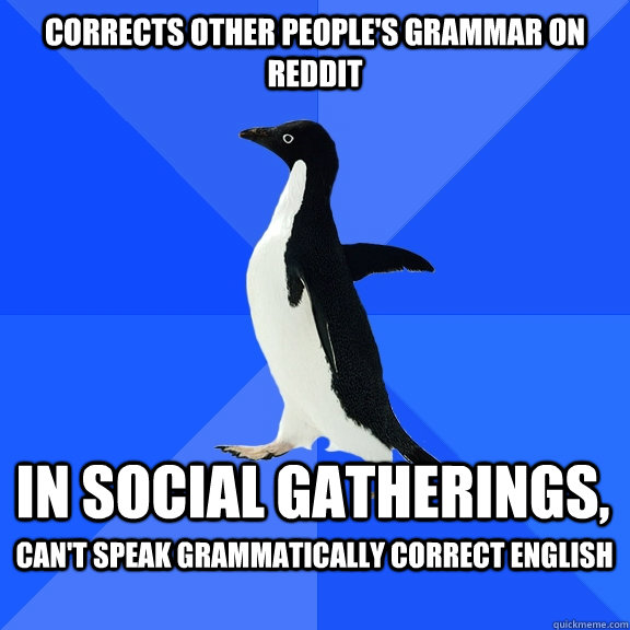 Corrects other people's grammar on reddit in social gatherings, can't speak grammatically correct English - Corrects other people's grammar on reddit in social gatherings, can't speak grammatically correct English  Socially Awkward Penguin