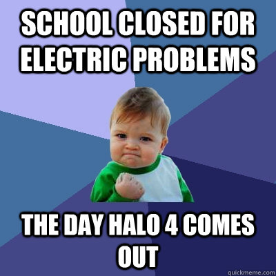 School closed for electric problems the day halo 4 comes out - School closed for electric problems the day halo 4 comes out  Success Kid