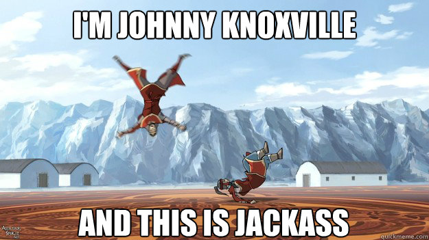 I'm johnny knoxville And This is jackass - I'm johnny knoxville And This is jackass  Avatar The Legend Of Johnny Knoxville