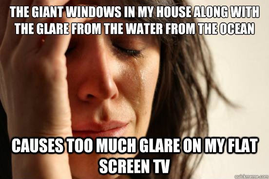 the giant windows in my house along with the glare from the water from the ocean causes too much glare on my flat screen Tv - the giant windows in my house along with the glare from the water from the ocean causes too much glare on my flat screen Tv  First World Problems