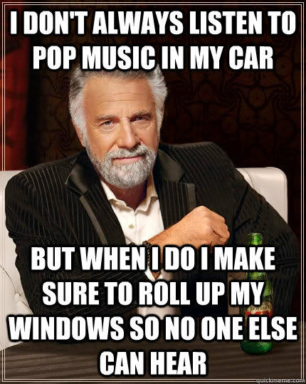 I don't always listen to pop music in my car but when I do I make sure to roll up my windows so no one else can hear - I don't always listen to pop music in my car but when I do I make sure to roll up my windows so no one else can hear  The Most Interesting Man In The World