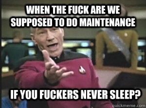 When the fuck are we supposed to do maintenance If you fuckers never sleep?  Annoyed Picard