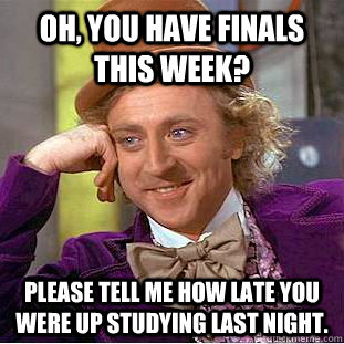 Oh, you have finals this week? Please tell me how late you were up studying last night.  Condescending Wonka