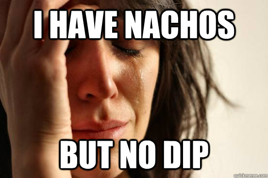 I have nachos but no dip - I have nachos but no dip  First World Problems