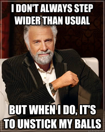I don't always step wider than usual But when I do, it's to unstick my balls