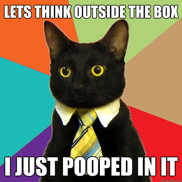 Lets think outside the box I just pooped in it - Lets think outside the box I just pooped in it  Business Cat