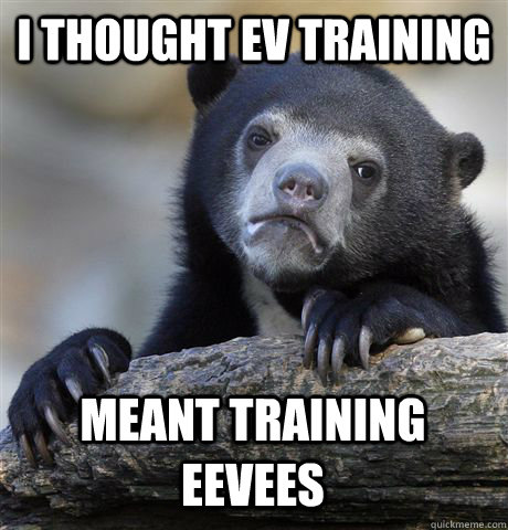 I thought EV training Meant training Eevees - I thought EV training Meant training Eevees  Confession Bear