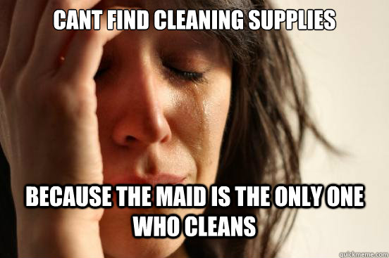 Cant find cleaning supplies Because the maid is the only one who cleans - Cant find cleaning supplies Because the maid is the only one who cleans  First World Problems