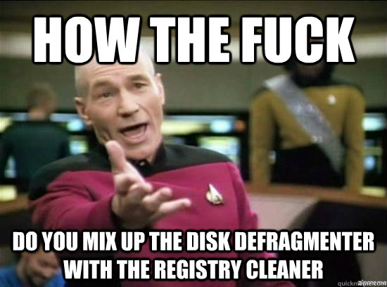 how the fuck do you mix up the disk defragmenter with the registry cleaner - how the fuck do you mix up the disk defragmenter with the registry cleaner  Annoyed Picard HD