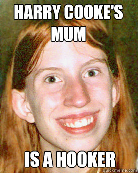 Harry Cooke's mum is a hooker - Harry Cooke's mum is a hooker  Ugly Ginger Girl
