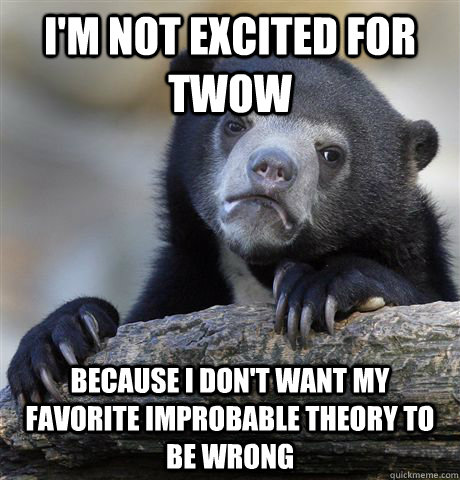 I'm not excited for twow because i don't want my favorite improbable theory to be wrong - I'm not excited for twow because i don't want my favorite improbable theory to be wrong  Confession Bear