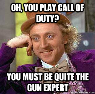 Oh, you play call of duty? You must be quite the gun expert - Oh, you play call of duty? You must be quite the gun expert  Condescending Wonka - Animal Cruelty