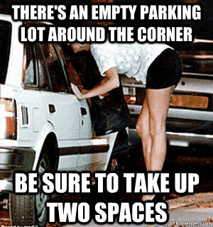 There's an empty parking lot around the corner Be sure to take up two spaces - There's an empty parking lot around the corner Be sure to take up two spaces  Karma Whore