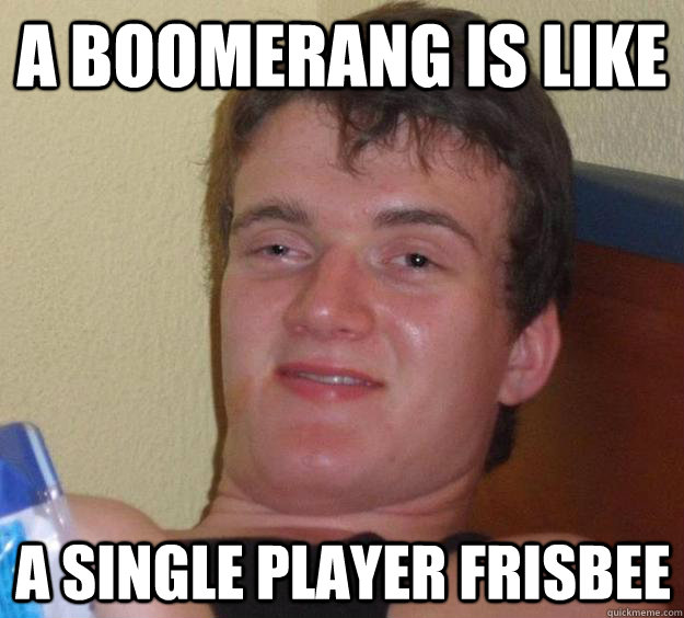 a boomerang is like a single player frisbee - a boomerang is like a single player frisbee  10 Guy