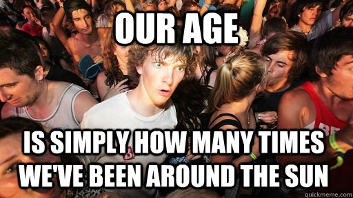 our age is simply how many times we've been around the sun - our age is simply how many times we've been around the sun  Sudden Clarity Clarence