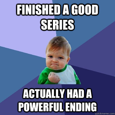 Finished a good series Actually had a powerful ending - Finished a good series Actually had a powerful ending  Success Kid