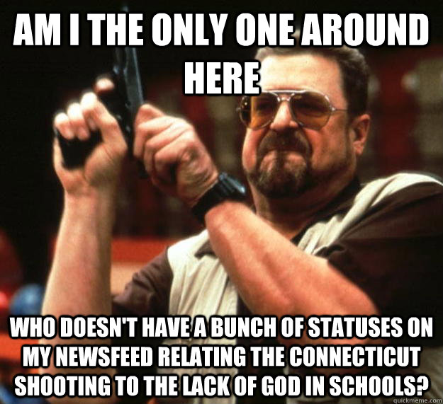 am I the only one around here Who doesn't have a bunch of statuses on my newsfeed relating the connecticut shooting to the lack of god in schools?  Angry Walter