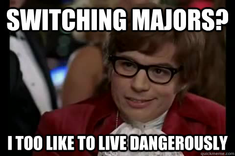 Switching majors? i too like to live dangerously - Switching majors? i too like to live dangerously  Dangerously - Austin Powers