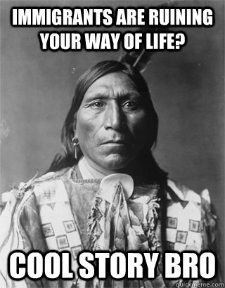 immigrants are ruining your way of life? cool story bro - immigrants are ruining your way of life? cool story bro  NATIVE AMERICAN