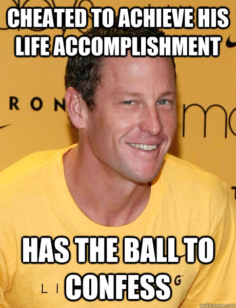 cheated to achieve his life accomplishment has the ball to confess  Lance Armstrong