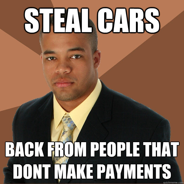 steal cars back from people that dont make payments - steal cars back from people that dont make payments  Successful Black Man