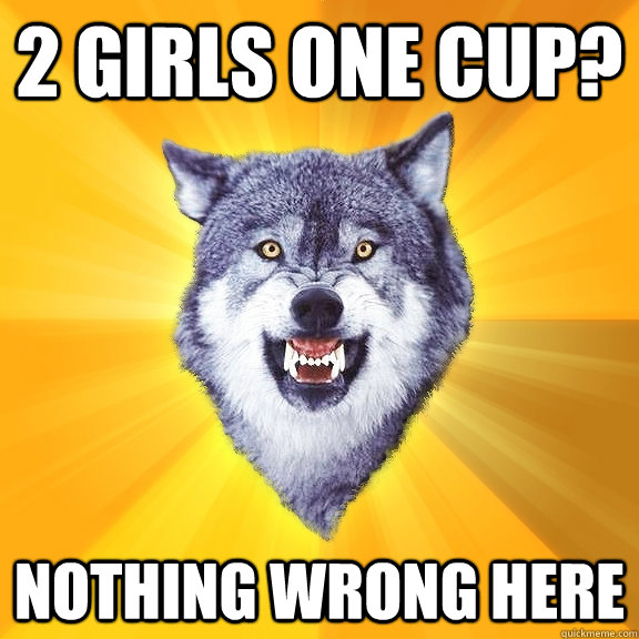 2 girls one cup? Nothing wrong here - 2 girls one cup? Nothing wrong here  Courage Wolf