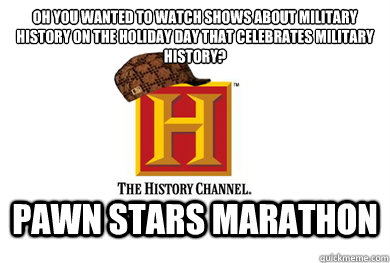 Oh you wanted to watch shows about Military History on the holiday day that celebrates Military History? Pawn Stars Marathon