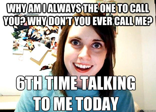 Why am I always the one to call you? Why don't you ever call me? 6th TIME talking  to me today - Why am I always the one to call you? Why don't you ever call me? 6th TIME talking  to me today  Overly Attached Girlfriend