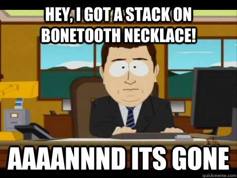 Hey, I got a stack on bonetooth necklace! Aaaannnd its gone - Hey, I got a stack on bonetooth necklace! Aaaannnd its gone  Aaand its gone
