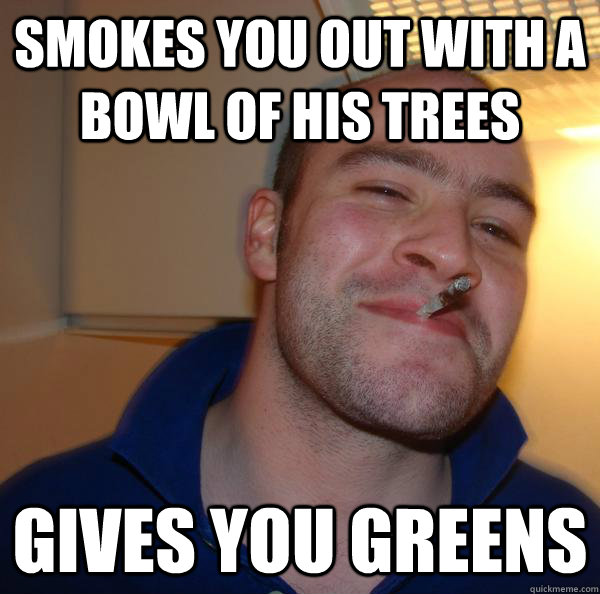 Smokes you out with a bowl of his trees gives you greens - Smokes you out with a bowl of his trees gives you greens  Misc
