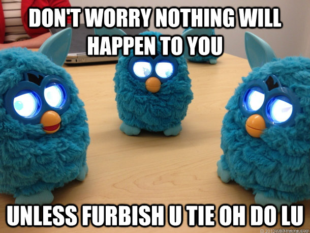 Don't worry nothing will happen to you Unless furbish u tie oh do lu  Creepy Furby