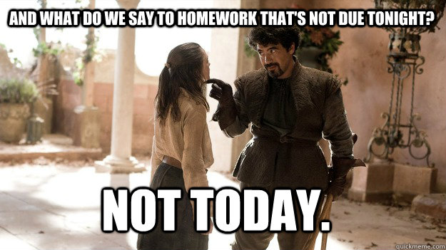 And what do we say to homework that's not due tonight? Not Today. - And what do we say to homework that's not due tonight? Not Today.  Arya not today